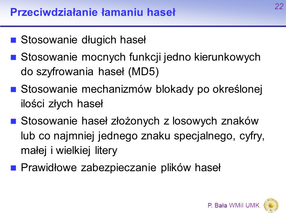P. Bała P. Bała WMiI UMK 22 Przeciwdziałanie łamaniu haseł Stosowanie długich haseł Stosowanie mocnych funkcji jedno kierunkowych do szyfrowania haseł