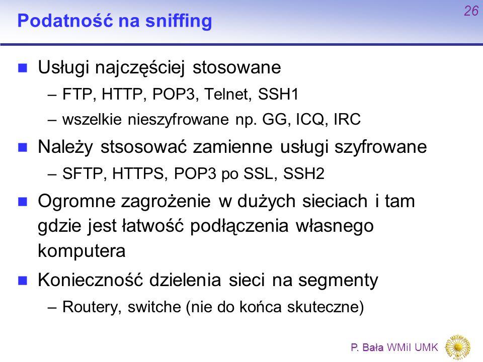 P. Bała P. Bała WMiI UMK 26 Podatność na sniffing Usługi najczęściej stosowane –FTP, HTTP, POP3, Telnet, SSH1 –wszelkie nieszyfrowane np. GG, ICQ, IRC