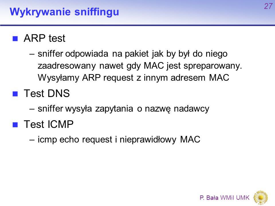 P. Bała P. Bała WMiI UMK 27 Wykrywanie sniffingu ARP test –sniffer odpowiada na pakiet jak by był do niego zaadresowany nawet gdy MAC jest spreparowan