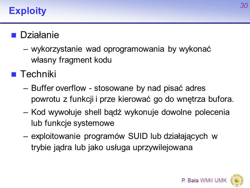 P. Bała P. Bała WMiI UMK 30 Exploity Działanie –wykorzystanie wad oprogramowania by wykonać własny fragment kodu Techniki –Buffer overflow - stosowane