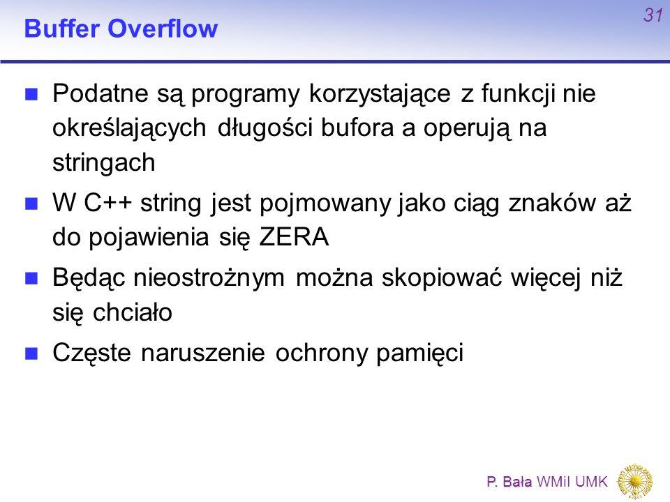 P. Bała P. Bała WMiI UMK 31 Buffer Overflow Podatne są programy korzystające z funkcji nie określających długości bufora a operują na stringach W C++