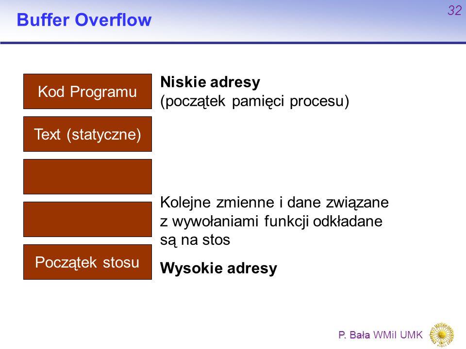 P. Bała P. Bała WMiI UMK 32 Buffer Overflow Kod Programu Text (statyczne) Początek stosu Niskie adresy (początek pamięci procesu) Wysokie adresy Kolej