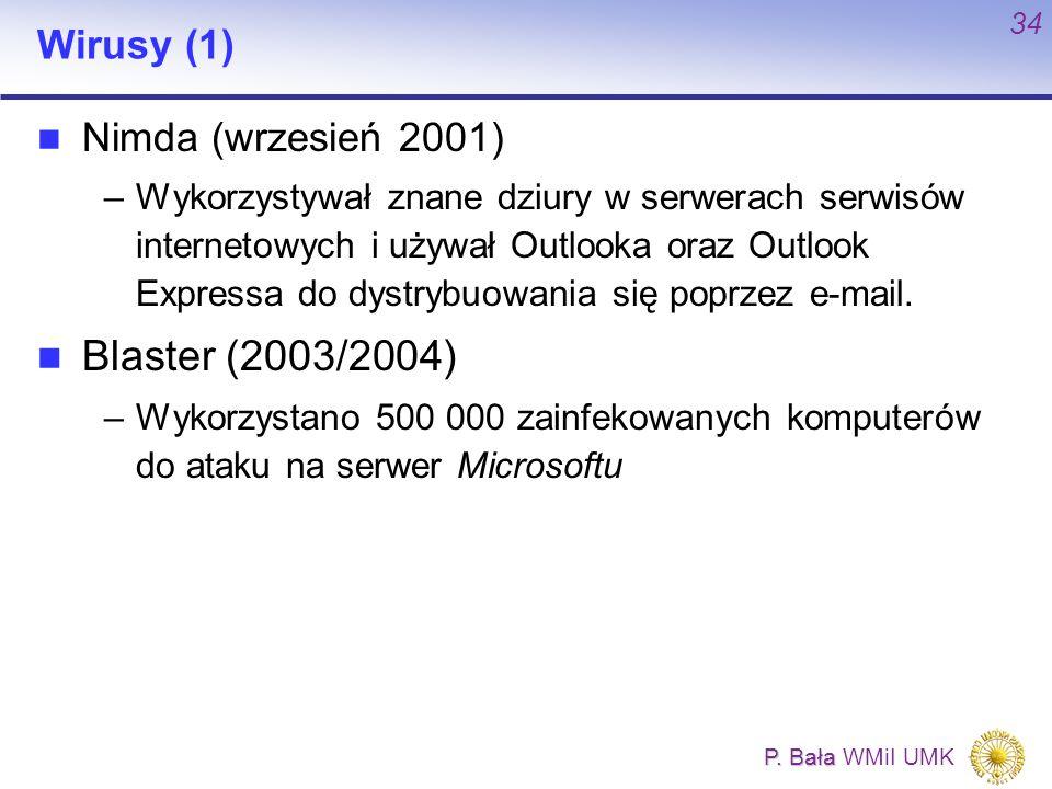 P. Bała P. Bała WMiI UMK 34 Wirusy (1) Nimda (wrzesień 2001) –Wykorzystywał znane dziury w serwerach serwisów internetowych i używał Outlooka oraz Out
