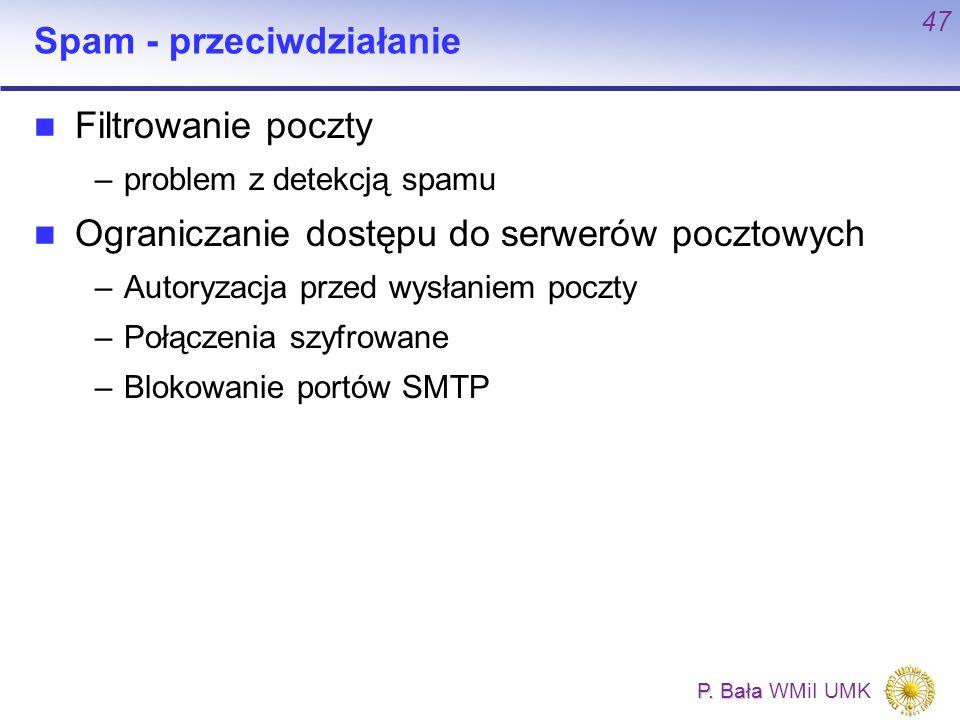 P. Bała P. Bała WMiI UMK 47 Spam - przeciwdziałanie Filtrowanie poczty –problem z detekcją spamu Ograniczanie dostępu do serwerów pocztowych –Autoryza
