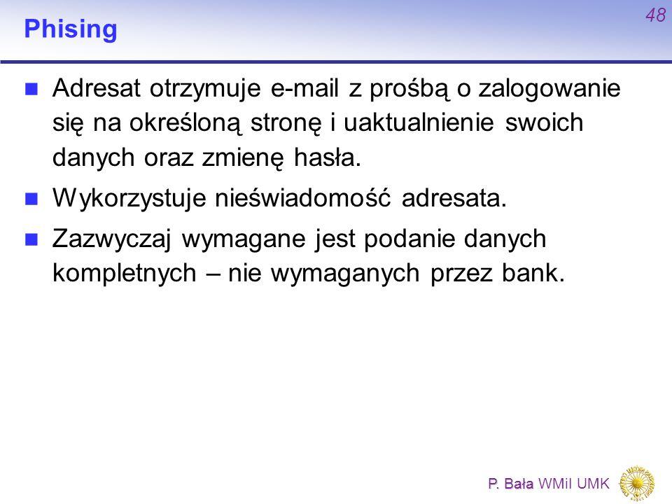 P. Bała P. Bała WMiI UMK 48 Phising Adresat otrzymuje e-mail z prośbą o zalogowanie się na określoną stronę i uaktualnienie swoich danych oraz zmienę