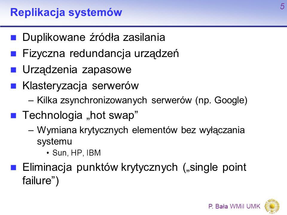 P. Bała P. Bała WMiI UMK 5 Replikacja systemów Duplikowane źródła zasilania Fizyczna redundancja urządzeń Urządzenia zapasowe Klasteryzacja serwerów –
