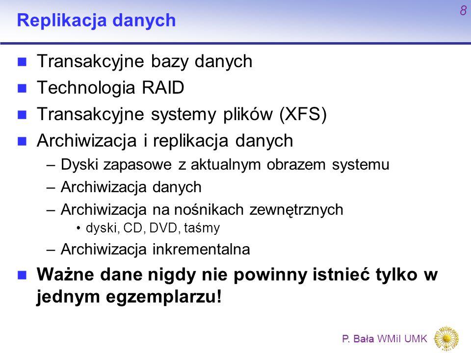P. Bała P. Bała WMiI UMK 8 Replikacja danych Transakcyjne bazy danych Technologia RAID Transakcyjne systemy plików (XFS) Archiwizacja i replikacja dan
