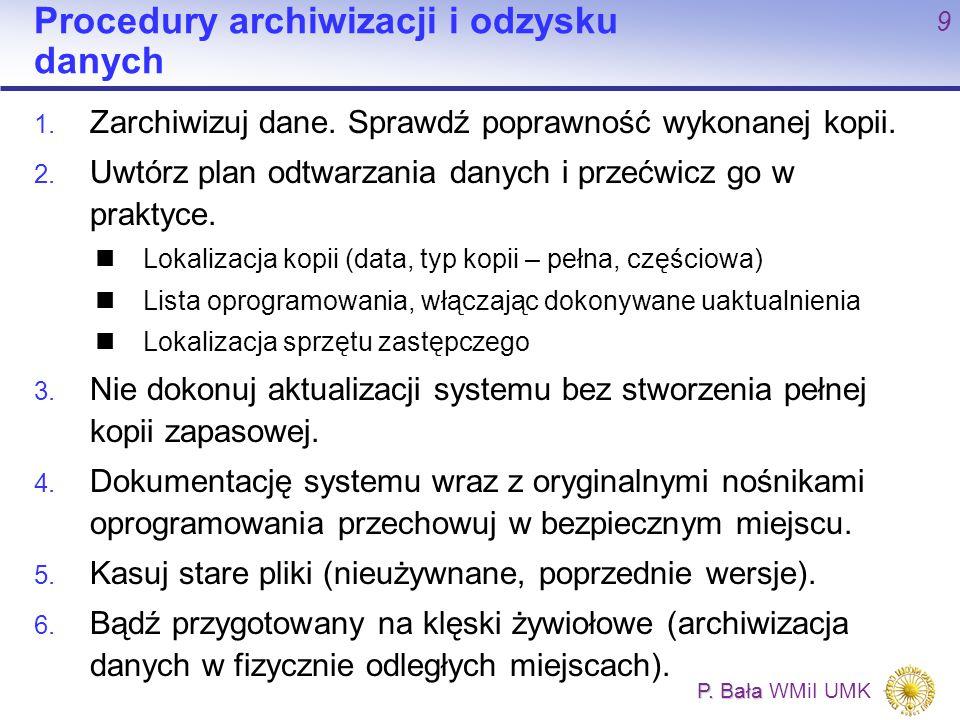 P. Bała P. Bała WMiI UMK 9 Procedury archiwizacji i odzysku danych 1. Zarchiwizuj dane. Sprawdź poprawność wykonanej kopii. 2. Uwtórz plan odtwarzania