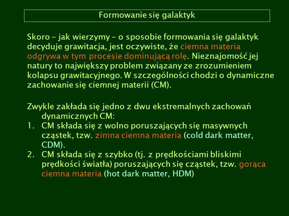 Formowanie się galaktyk Skoro – jak wierzymy – o sposobie formowania się galaktyk decyduje grawitacja, jest oczywiste, że ciemna materia odgrywa w tym