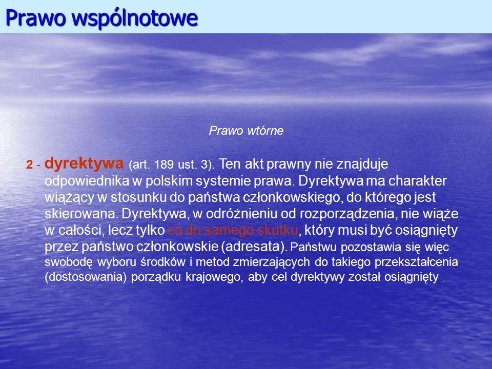 Prawo wspólnotowe Prawo wtórne 2 - dyrektywa (art. 189 ust. 3). Ten akt prawny nie znajduje odpowiednika w polskim systemie prawa. Dyrektywa ma charak