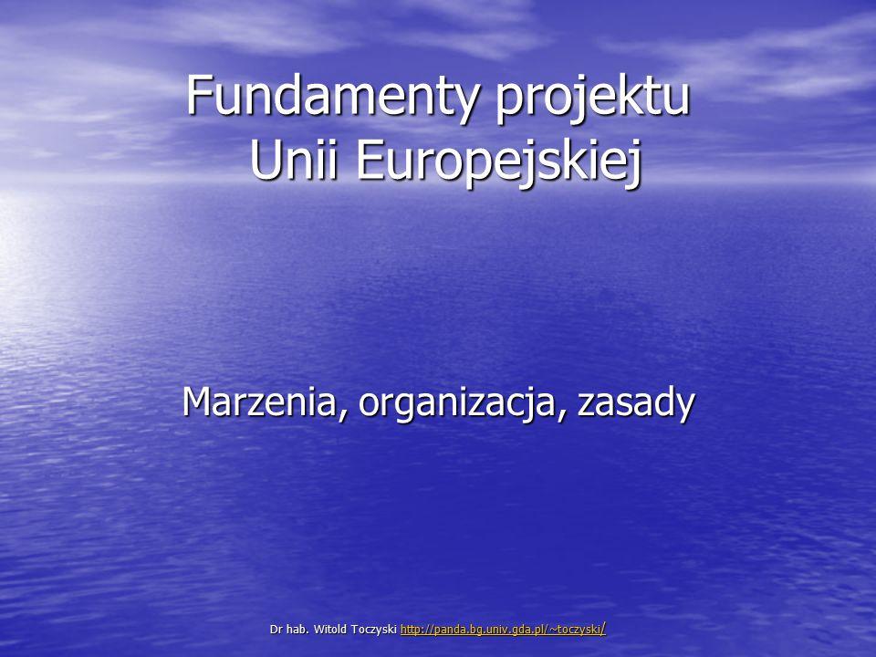 Fundamenty projektu Unii Europejskiej Marzenia, organizacja, zasady Dr hab. Witold Toczyski http://panda.bg.univ.gda.pl/~toczyski / http://panda.bg.un