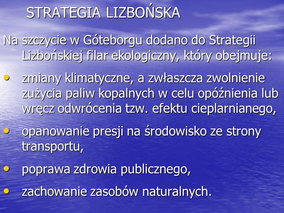 STRATEGIA LIZBOŃSKA Na szczycie w Góteborgu dodano do Strategii Lizbońskiej filar ekologiczny, który obejmuje: zmiany klimatyczne, a zwłaszcza zwolnie