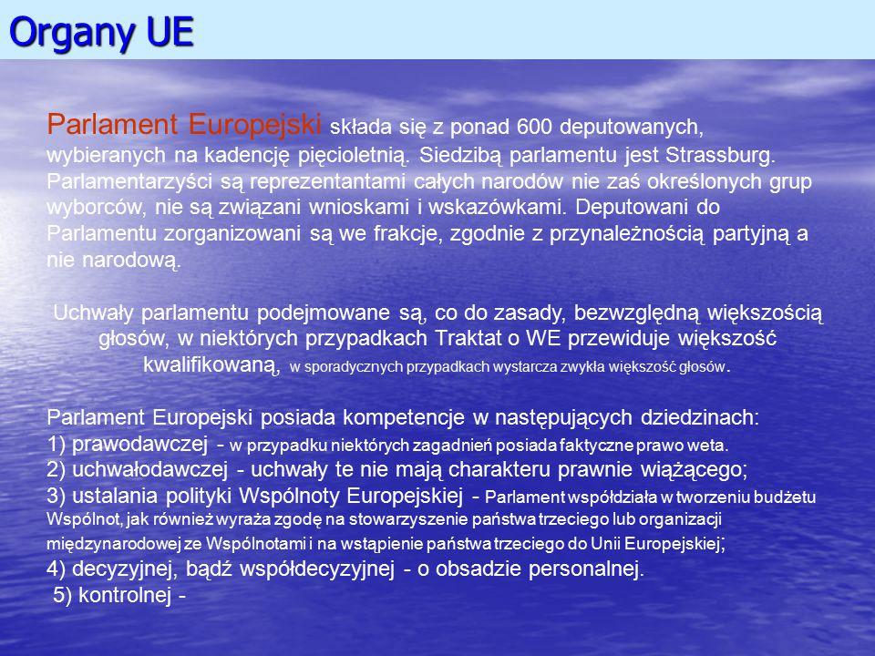 Organy UE Parlament Europejski składa się z ponad 600 deputowanych, wybieranych na kadencję pięcioletnią. Siedzibą parlamentu jest Strassburg. Parlame