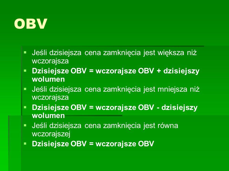 OBV   Jeśli dzisiejsza cena zamknięcia jest większa niż wczorajsza   Dzisiejsze OBV = wczorajsze OBV + dzisiejszy wolumen   Jeśli dzisiejsza cena zamknięcia jest mniejsza niż wczorajsza   Dzisiejsze OBV = wczorajsze OBV - dzisiejszy wolumen   Jeśli dzisiejsza cena zamknięcia jest równa wczorajszej   Dzisiejsze OBV = wczorajsze OBV