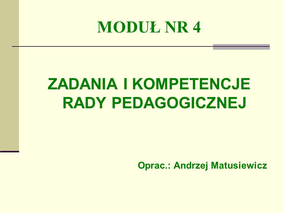 MODUŁ NR 4 ZADANIA I KOMPETENCJE RADY PEDAGOGICZNEJ Oprac.: Andrzej Matusiewicz