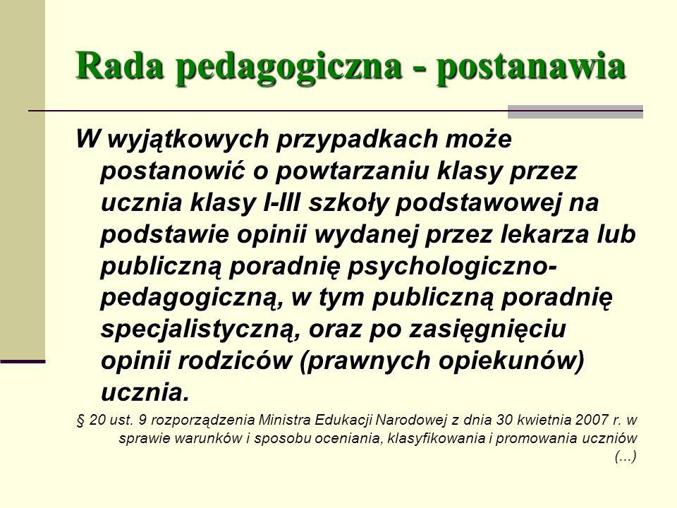 Rada pedagogiczna - postanawia W wyjątkowych przypadkach może postanowić o powtarzaniu klasy przez ucznia klasy I-III szkoły podstawowej na podstawie opinii wydanej przez lekarza lub publiczną poradnię psychologiczno- pedagogiczną, w tym publiczną poradnię specjalistyczną, oraz po zasięgnięciu opinii rodziców (prawnych opiekunów) ucznia.