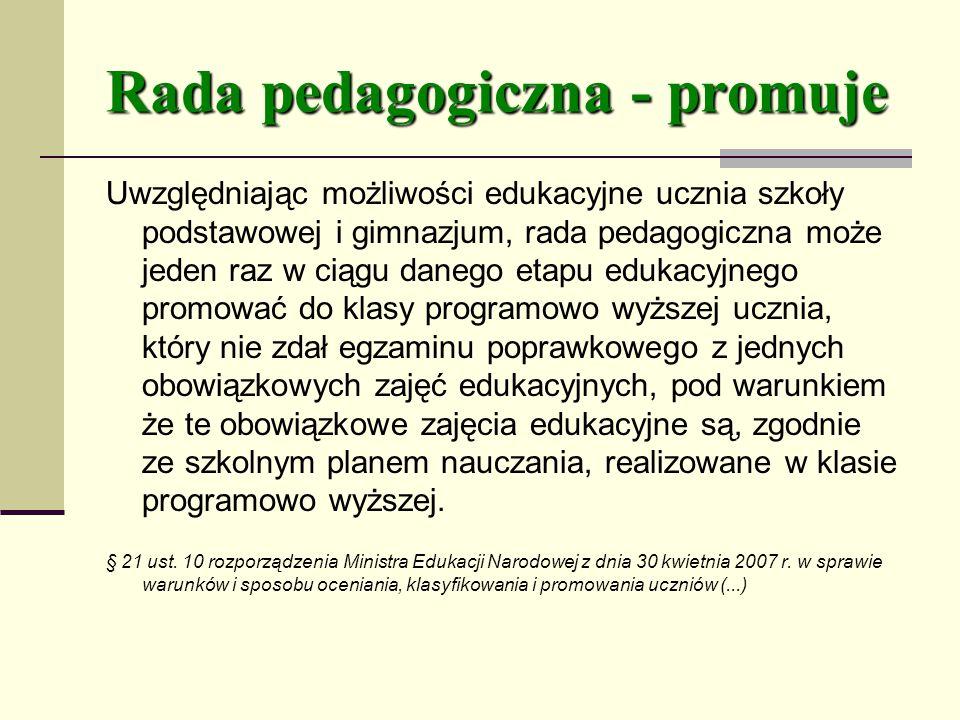 Rada pedagogiczna - promuje Uwzględniając możliwości edukacyjne ucznia szkoły podstawowej i gimnazjum, rada pedagogiczna może jeden raz w ciągu danego etapu edukacyjnego promować do klasy programowo wyższej ucznia, który nie zdał egzaminu poprawkowego z jednych obowiązkowych zajęć edukacyjnych, pod warunkiem że te obowiązkowe zajęcia edukacyjne są, zgodnie ze szkolnym planem nauczania, realizowane w klasie programowo wyższej.