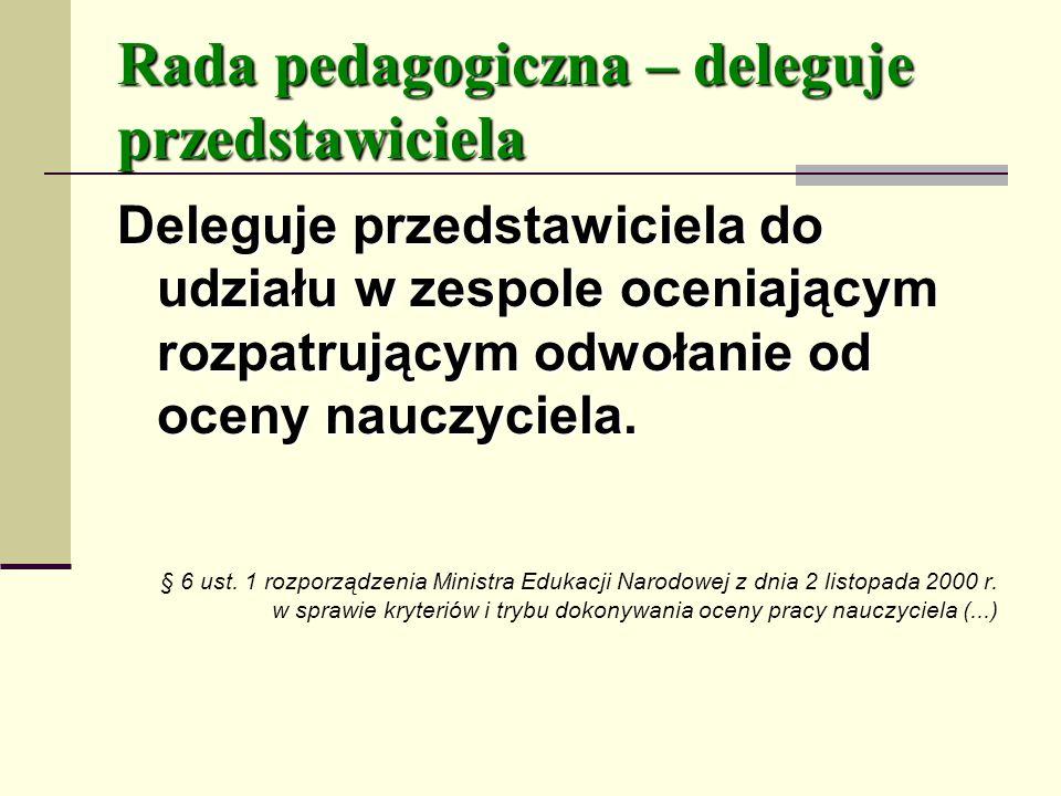 Rada pedagogiczna – deleguje przedstawiciela Deleguje przedstawiciela do udziału w zespole oceniającym rozpatrującym odwołanie od oceny nauczyciela.