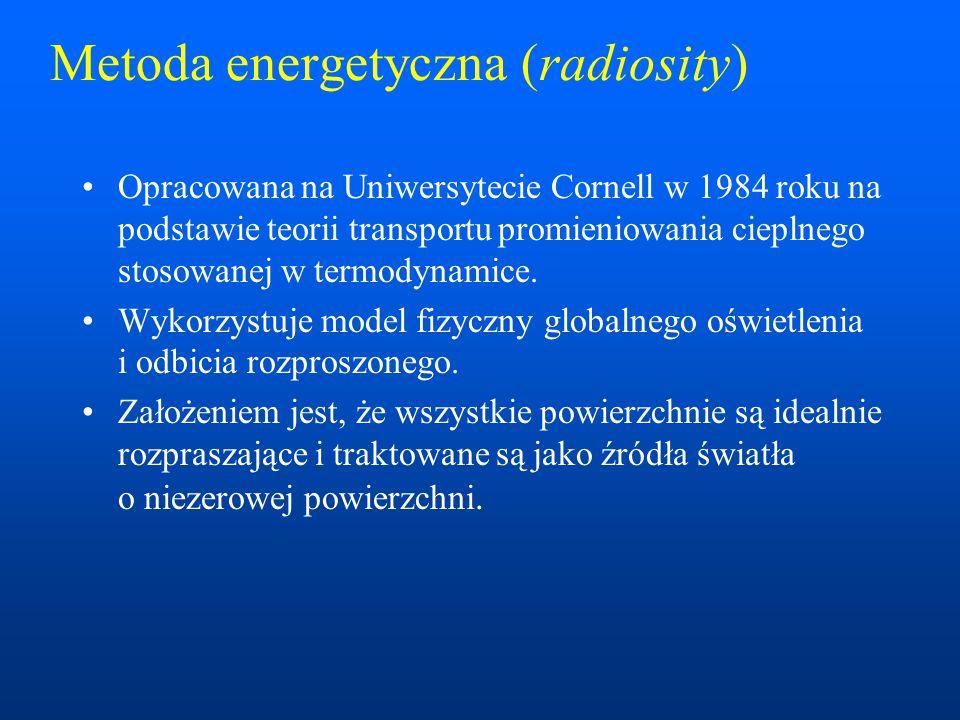 Metoda energetyczna (radiosity) Opracowana na Uniwersytecie Cornell w 1984 roku na podstawie teorii transportu promieniowania cieplnego stosowanej w termodynamice.