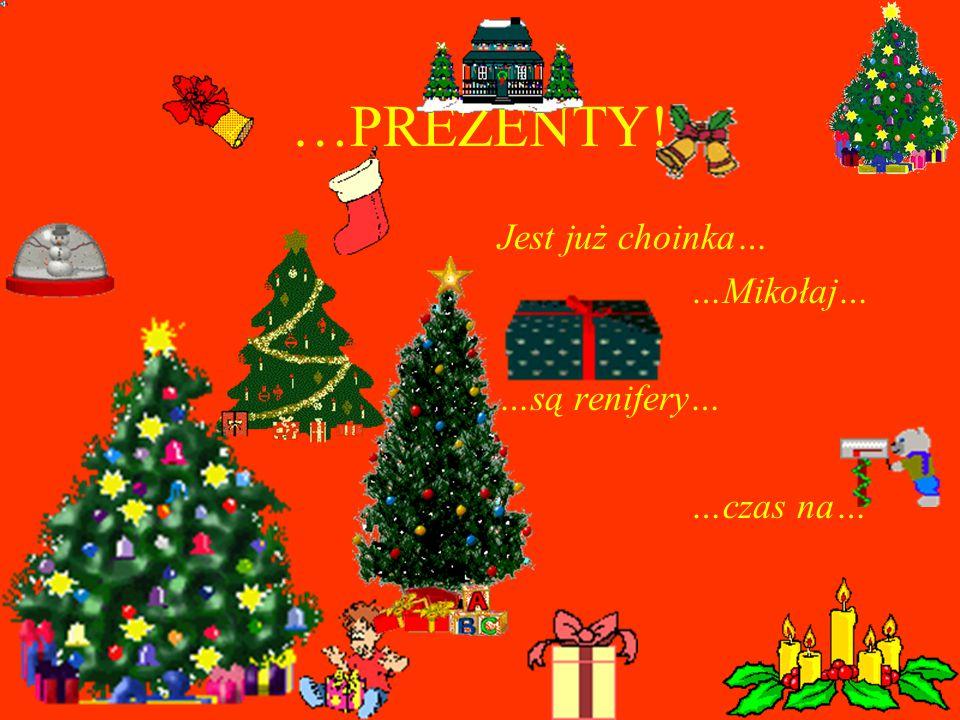 …PREZENTY! Jest już choinka… …Mikołaj… …są renifery… …czas na…