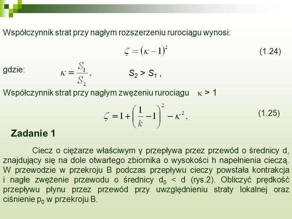 Współczynnik strat przy nagłym rozszerzeniu rurociągu wynosi: (1.24) gdzie: S 2 > S 1,  > 1 Współczynnik strat przy nagłym zwężeniu rurociągu (1.25) Zadanie 1 Ciecz o ciężarze właściwym γ przepływa przez przewód o średnicy d, znajdujący się na dole otwartego zbiornika o wysokości h napełnienia cieczą.