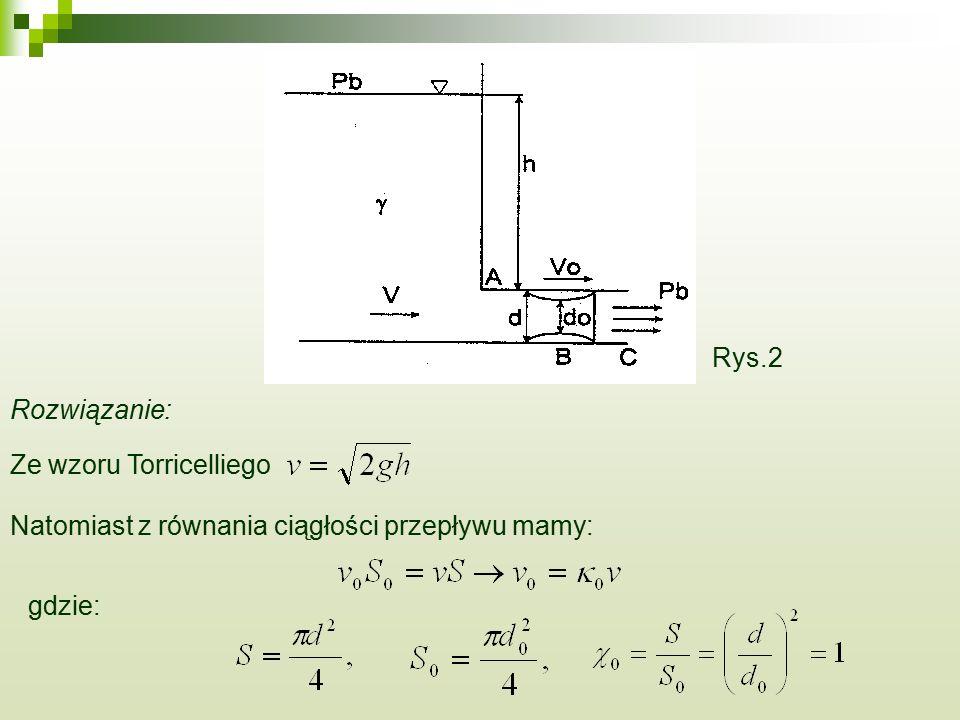Rozwiązanie: Ze wzoru Torricelliego Natomiast z równania ciągłości przepływu mamy: gdzie: Rys.2