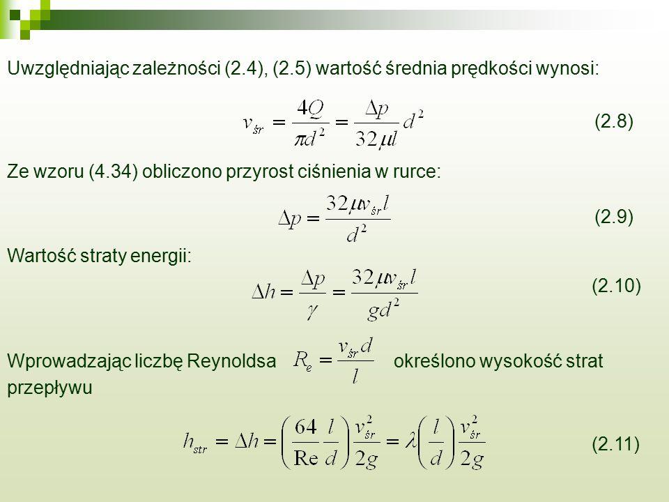 Uwzględniając zależności (2.4), (2.5) wartość średnia prędkości wynosi: (2.8) Ze wzoru (4.34) obliczono przyrost ciśnienia w rurce: (2.9) Wartość straty energii: (2.10) Wprowadzając liczbę Reynoldsaokreślono wysokość strat przepływu (2.11)