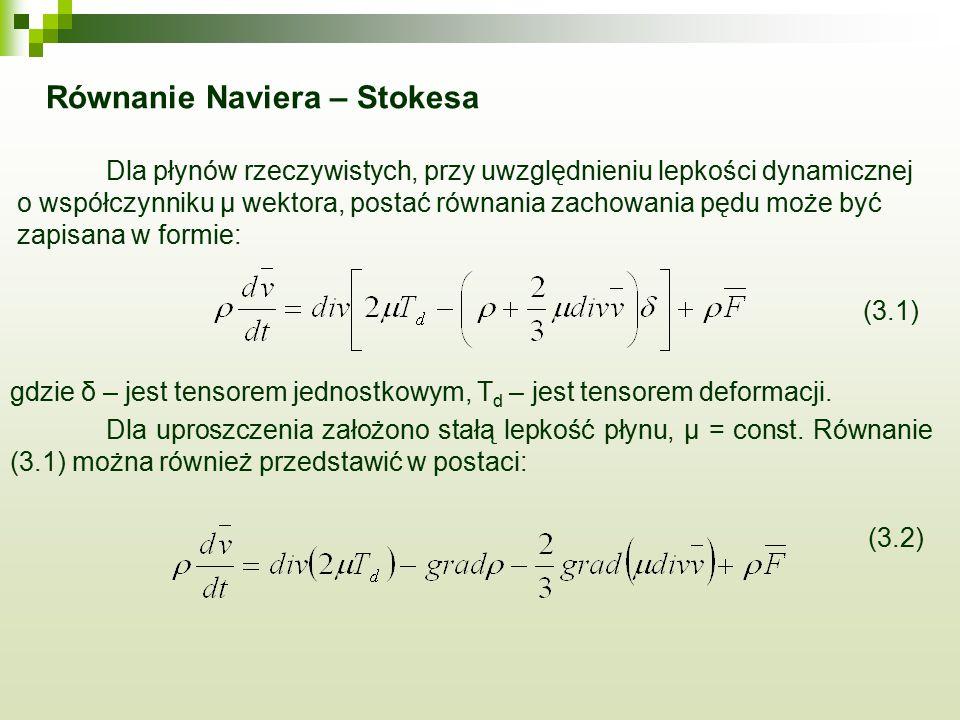 Równanie Naviera – Stokesa Dla płynów rzeczywistych, przy uwzględnieniu lepkości dynamicznej o współczynniku μ wektora, postać równania zachowania pędu może być zapisana w formie: (3.1) gdzie δ – jest tensorem jednostkowym, T d – jest tensorem deformacji.