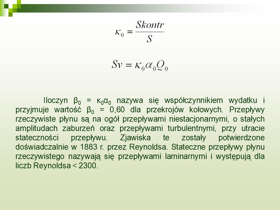 Iloczyn β 0 = κ 0 α 0 nazywa się współczynnikiem wydatku i przyjmuje wartość β 0 = 0,60 dla przekrojów kołowych. Przepływy rzeczywiste płynu są na ogó