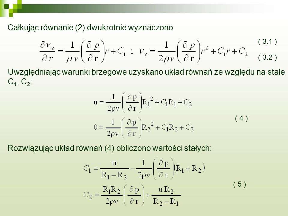 Całkując równanie (2) dwukrotnie wyznaczono: ( 3.1 ) ( 3.2 ) Uwzględniając warunki brzegowe uzyskano układ równań ze względu na stałe C 1, C 2 : ( 4 ) Rozwiązując układ równań (4) obliczono wartości stałych: ( 5 )