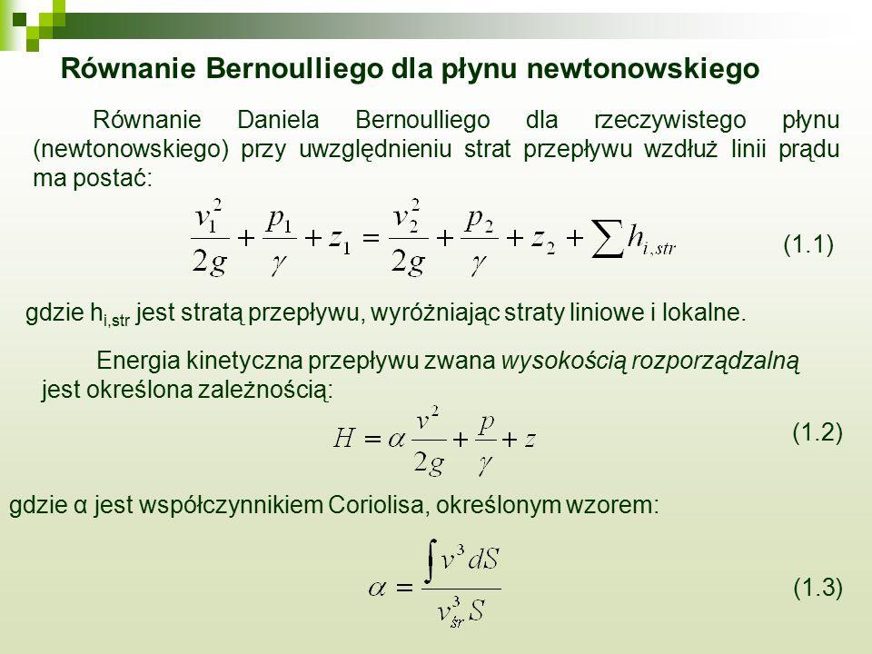 Równanie Bernoulliego dla płynu newtonowskiego Równanie Daniela Bernoulliego dla rzeczywistego płynu (newtonowskiego) przy uwzględnieniu strat przepływu wzdłuż linii prądu ma postać: (1.1) gdzie h i,str jest stratą przepływu, wyróżniając straty liniowe i lokalne.