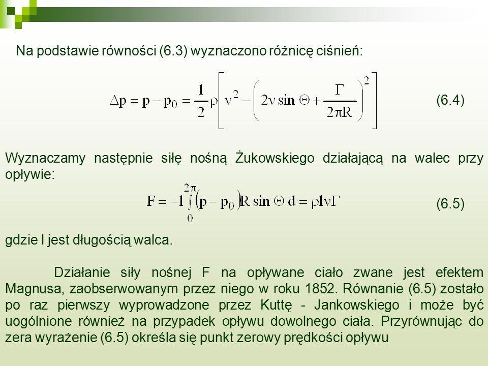 Wyznaczamy następnie siłę nośną Żukowskiego działającą na walec przy opływie: Na podstawie równości (6.3) wyznaczono różnicę ciśnień: gdzie l jest długością walca.