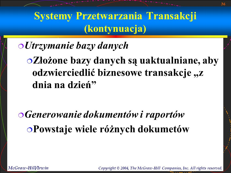 36 McGraw-Hill/Irwin Copyright © 2004, The McGraw-Hill Companies, Inc. All rights reserved. Systemy Przetwarzania Transakcji (kontynuacja)  Utrzymani