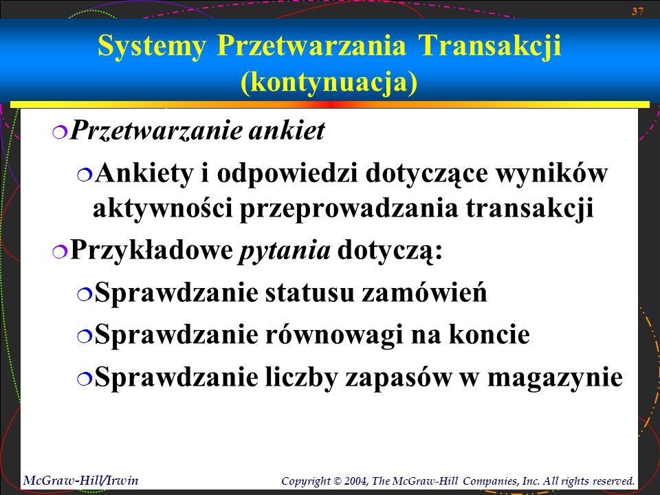 37 McGraw-Hill/Irwin Copyright © 2004, The McGraw-Hill Companies, Inc. All rights reserved. Systemy Przetwarzania Transakcji (kontynuacja)  Przetwarz
