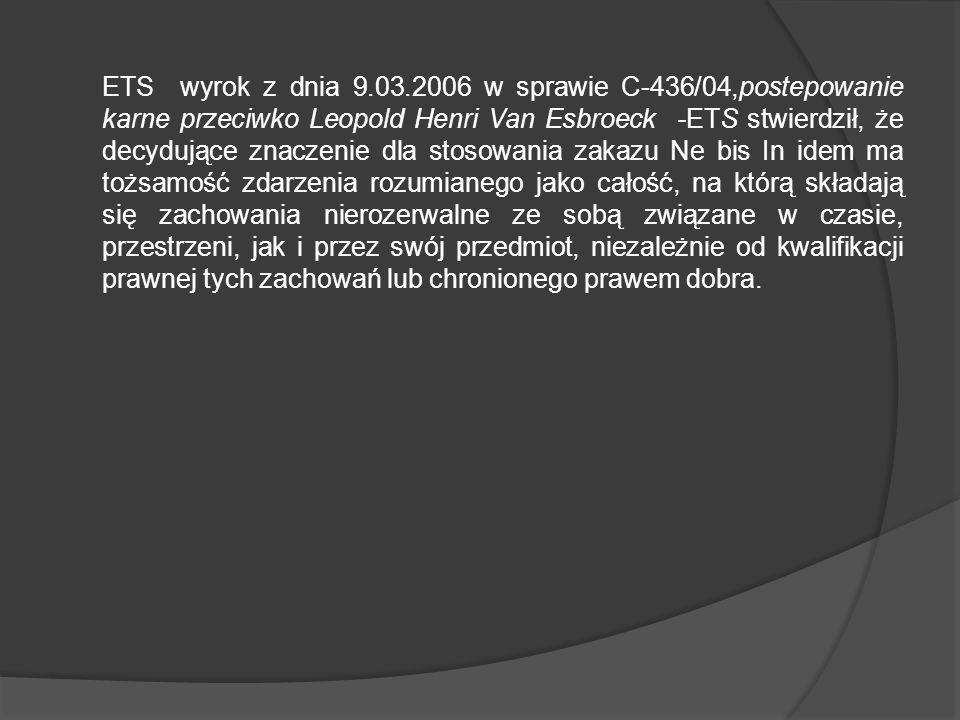 ETS wyrok z dnia 9.03.2006 w sprawie C-436/04,postepowanie karne przeciwko Leopold Henri Van Esbroeck -ETS stwierdził, że decydujące znaczenie dla stosowania zakazu Ne bis In idem ma tożsamość zdarzenia rozumianego jako całość, na którą składają się zachowania nierozerwalne ze sobą związane w czasie, przestrzeni, jak i przez swój przedmiot, niezależnie od kwalifikacji prawnej tych zachowań lub chronionego prawem dobra.
