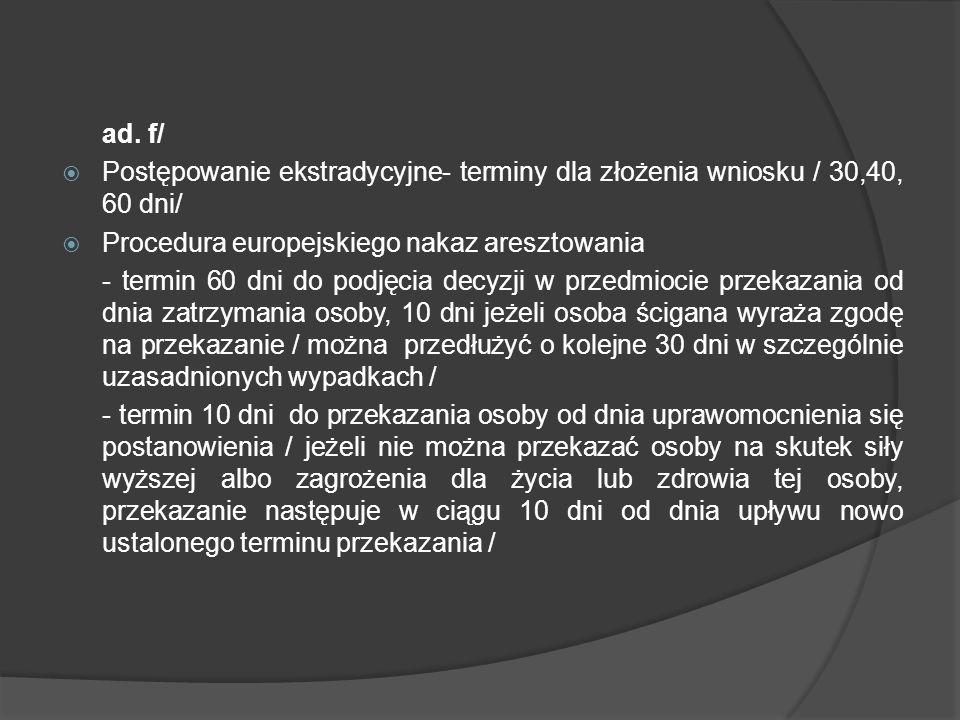 ad. f/  Postępowanie ekstradycyjne- terminy dla złożenia wniosku / 30,40, 60 dni/  Procedura europejskiego nakaz aresztowania - termin 60 dni do pod