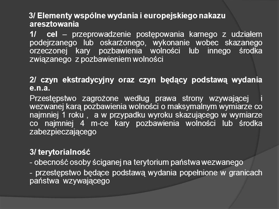 3/ Elementy wspólne wydania i europejskiego nakazu aresztowania 1/ cel – przeprowadzenie postępowania karnego z udziałem podejrzanego lub oskarżonego, wykonanie wobec skazanego orzeczonej kary pozbawienia wolności lub innego środka związanego z pozbawieniem wolności 2/ czyn ekstradycyjny oraz czyn będący podstawą wydania e.n.a.
