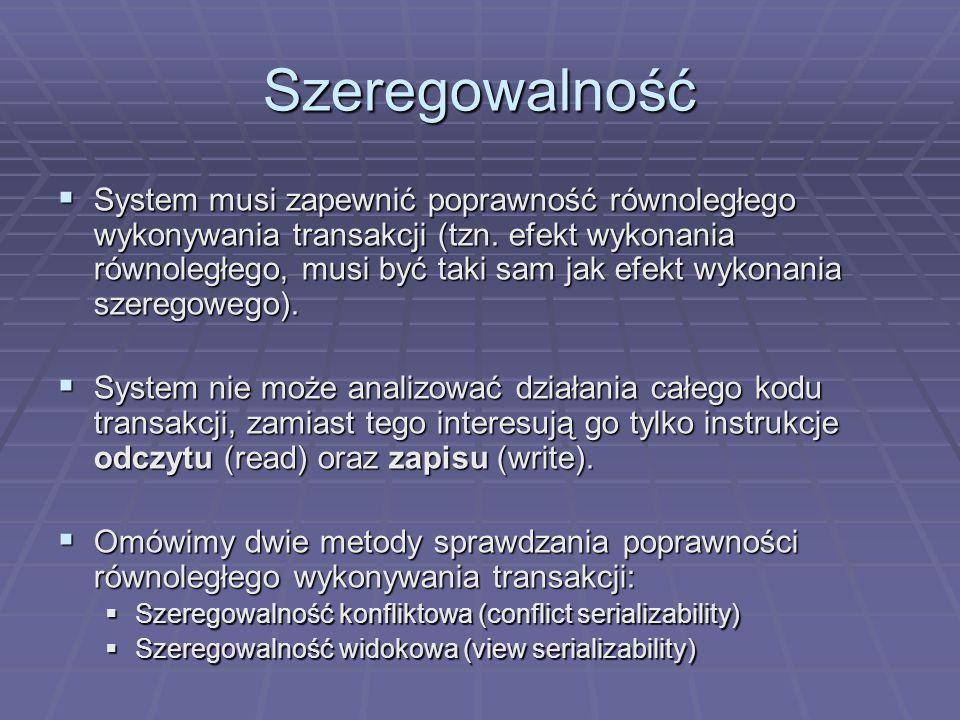 Szeregowalność  System musi zapewnić poprawność równoległego wykonywania transakcji (tzn.