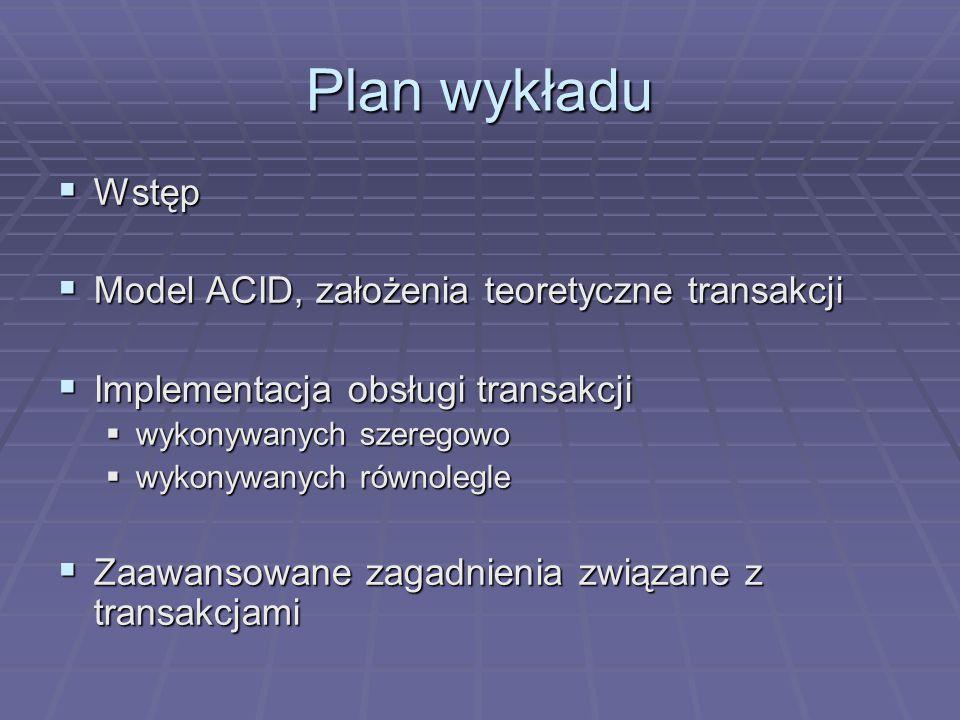 Plan wykładu  Wstęp  Model ACID, założenia teoretyczne transakcji  Implementacja obsługi transakcji  wykonywanych szeregowo  wykonywanych równolegle  Zaawansowane zagadnienia związane z transakcjami