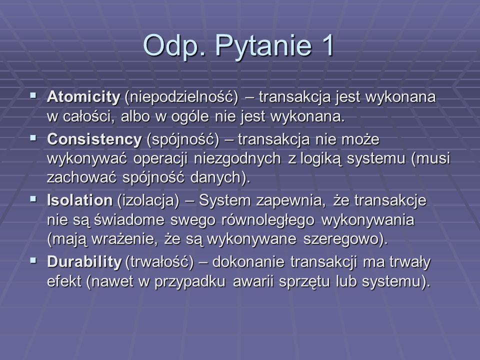 Odp. Pytanie 1  Atomicity (niepodzielność) – transakcja jest wykonana w całości, albo w ogóle nie jest wykonana.  Consistency (spójność) – transakcj