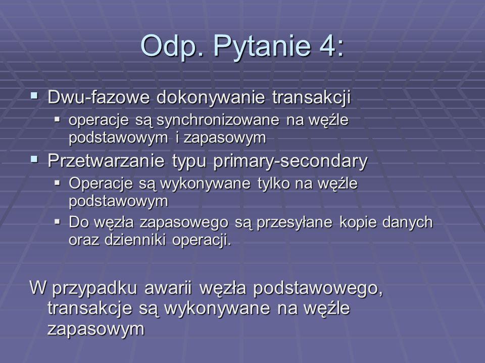 Odp. Pytanie 4:  Dwu-fazowe dokonywanie transakcji  operacje są synchronizowane na węźle podstawowym i zapasowym  Przetwarzanie typu primary-second