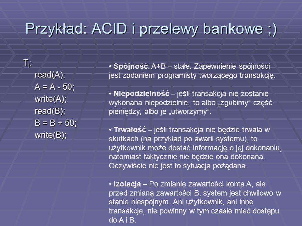 Przykład: ACID i przelewy bankowe ;) T i : read(A); A = A - 50; write(A);read(B); B = B + 50; write(B); Spójność: A+B – stałe.