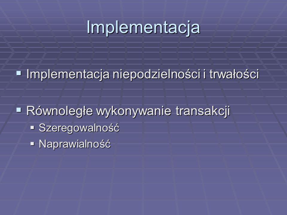 Implementacja  Implementacja niepodzielności i trwałości  Równoległe wykonywanie transakcji  Szeregowalność  Naprawialność