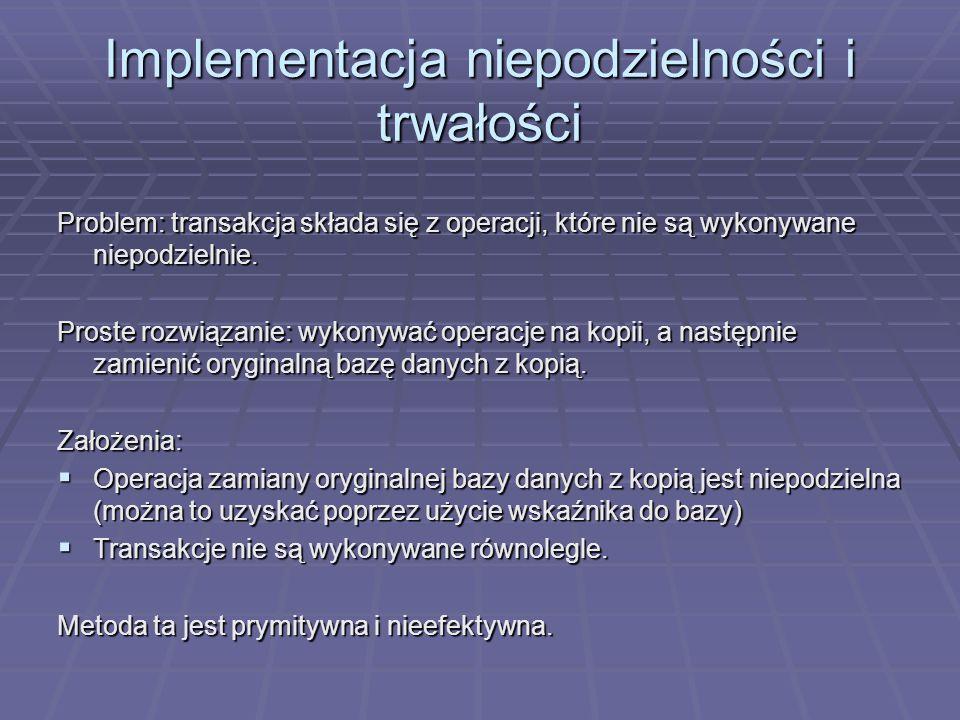 Implementacja niepodzielności i trwałości Problem: transakcja składa się z operacji, które nie są wykonywane niepodzielnie.