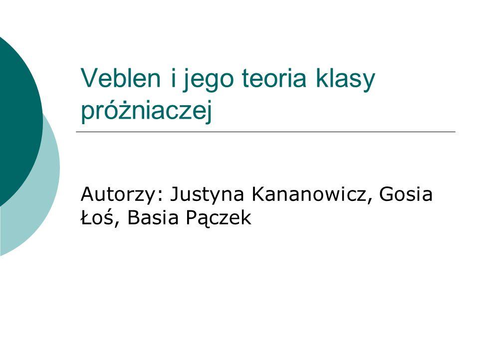 Veblen i jego teoria klasy próżniaczej Autorzy: Justyna Kananowicz, Gosia Łoś, Basia Pączek
