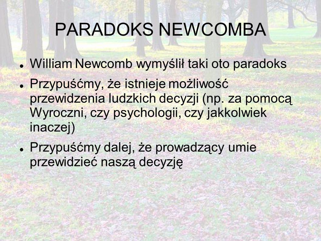PARADOKS NEWCOMBA William Newcomb wymyślił taki oto paradoks Przypuśćmy, że istnieje możliwość przewidzenia ludzkich decyzji (np. za pomocą Wyroczni,