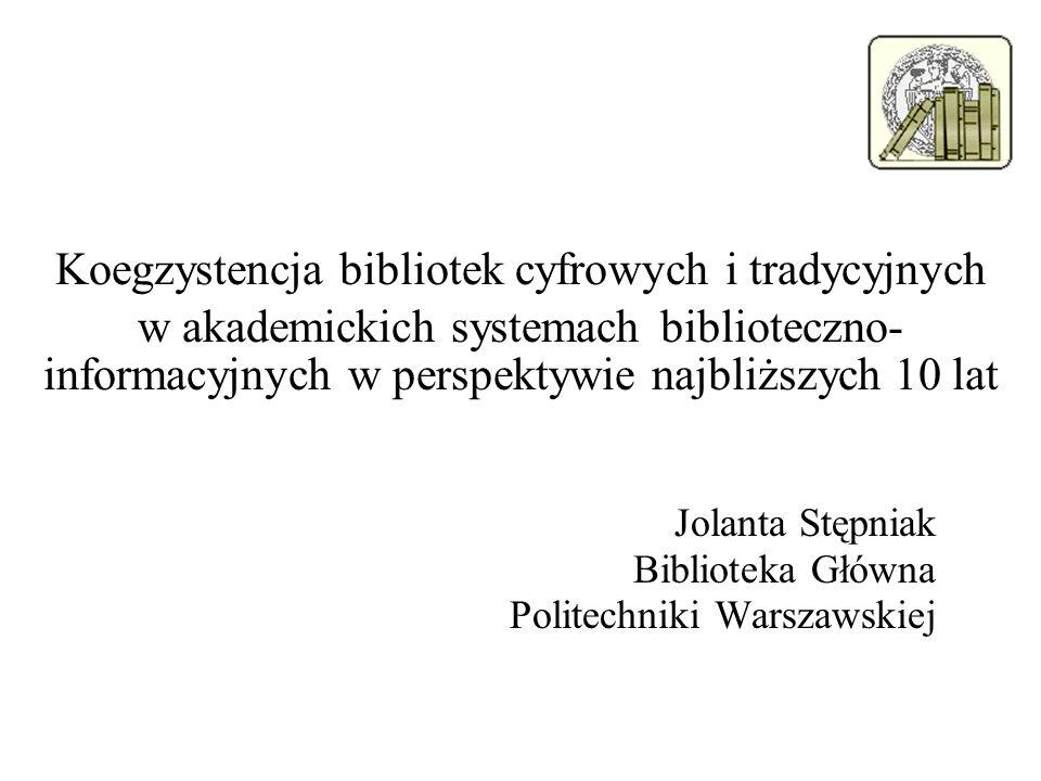 Koegzystencja bibliotek cyfrowych i tradycyjnych w akademickich systemach biblioteczno- informacyjnych w perspektywie najbliższych 10 lat Jolanta Stęp