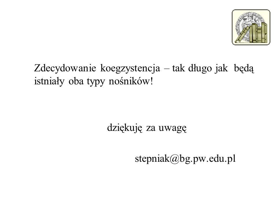Zdecydowanie koegzystencja – tak długo jak będą istniały oba typy nośników! dziękuję za uwagę stepniak@bg.pw.edu.pl