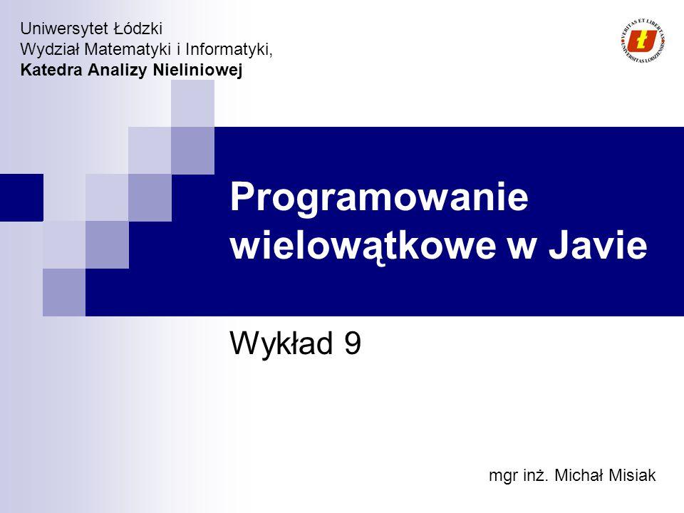 Uniwersytet Łódzki Wydział Matematyki i Informatyki, Katedra Analizy Nieliniowej Programowanie wielowątkowe w Javie Wykład 9 mgr inż.