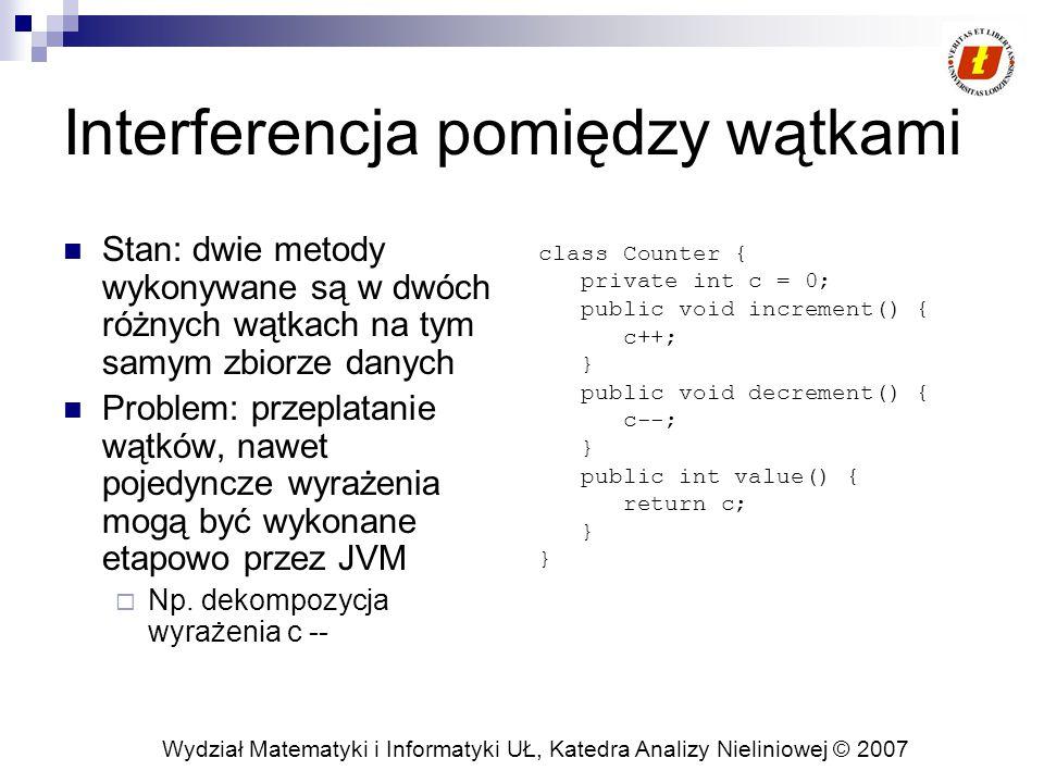 Wydział Matematyki i Informatyki UŁ, Katedra Analizy Nieliniowej © 2007 Interferencja pomiędzy wątkami Stan: dwie metody wykonywane są w dwóch różnych wątkach na tym samym zbiorze danych Problem: przeplatanie wątków, nawet pojedyncze wyrażenia mogą być wykonane etapowo przez JVM  Np.